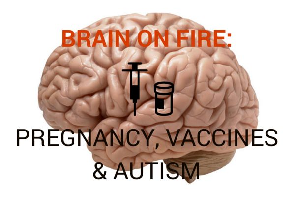 Brain On Fire: Pregnancy, Vaccines & Autism